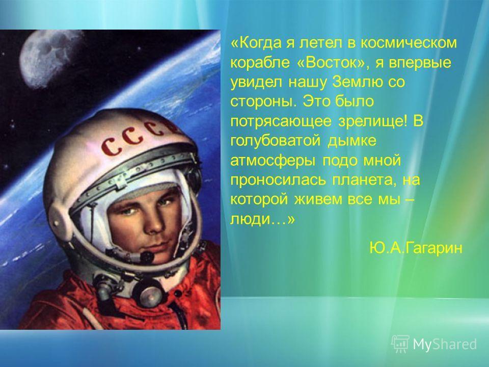 «Когда я летел в космическом корабле «Восток», я впервые увидел нашу Землю со стороны. Это было потрясающее зрелище! В голубоватой дымке атмосферы подо мной проносилась планета, на которой живем все мы – люди…» Ю.А.Гагарин