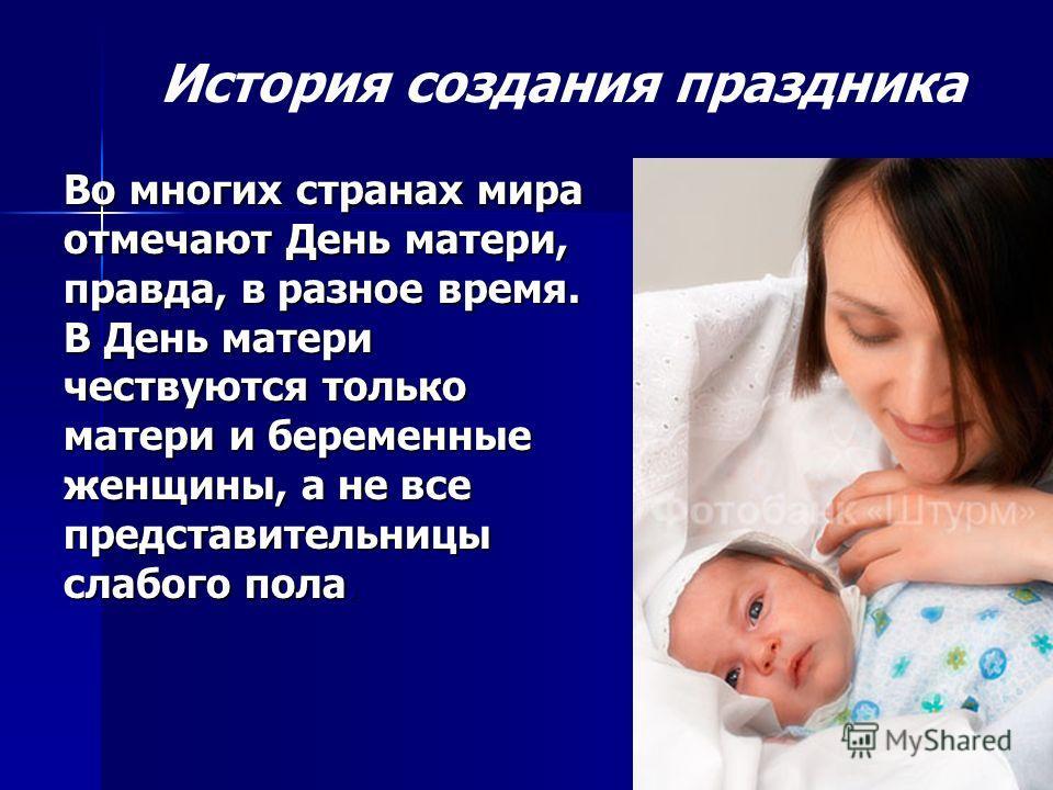 История создания праздника Во многих странах мира отмечают День матери, правда, в разное время. В День матери чествуются только матери и беременные женщины, а не все представительницы слабого пола.