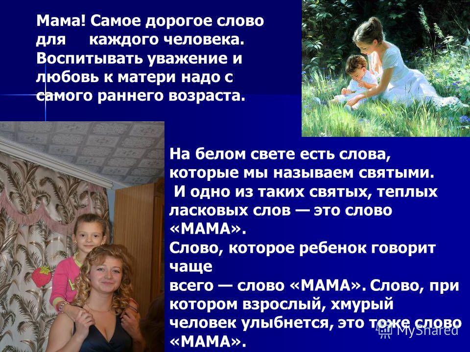 Мама! Самое дорогое слово для каждого человека. Воспитывать уважение и любовь к матери надо с самого раннего возраста. На белом свете есть слова, которые мы называем святыми. И одно из таких святых, теплых ласковых слов это слово «МАМА». Слово, котор