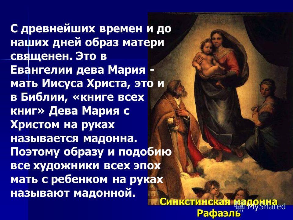 С древнейших времен и до наших дней образ матери священен. Это в Евангелии дева Мария - мать Иисуса Христа, это и в Библии, «книге всех книг» Дева Мария с Христом на руках называется мадонна. Поэтому образу и подобию все художники всех эпох мать с ре