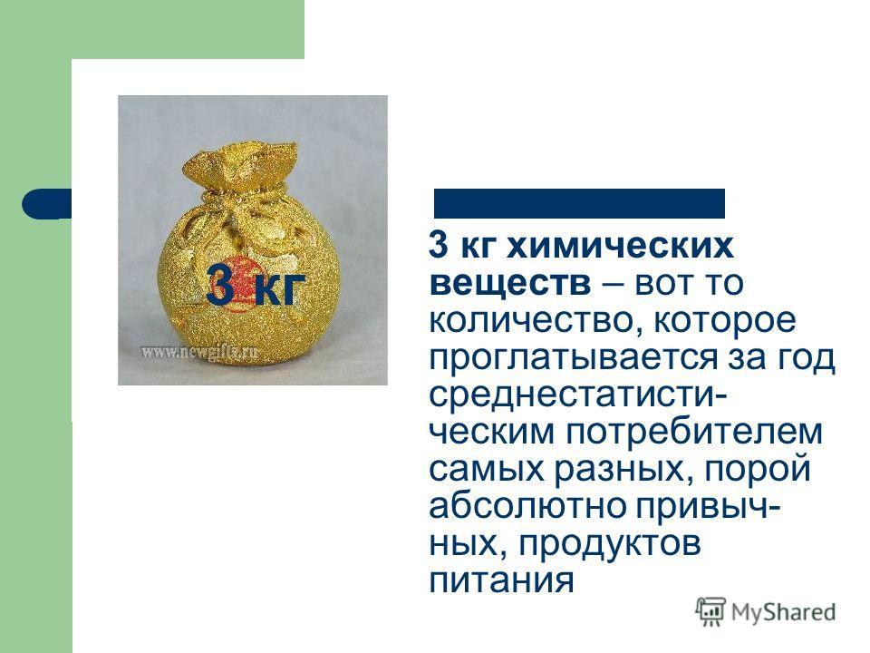 3 кг 3 кг химических веществ – вот то количество, которое проглатывается за год среднестатисти- ческим потребителем самых разных, порой абсолютно привыч- ных, продуктов питания