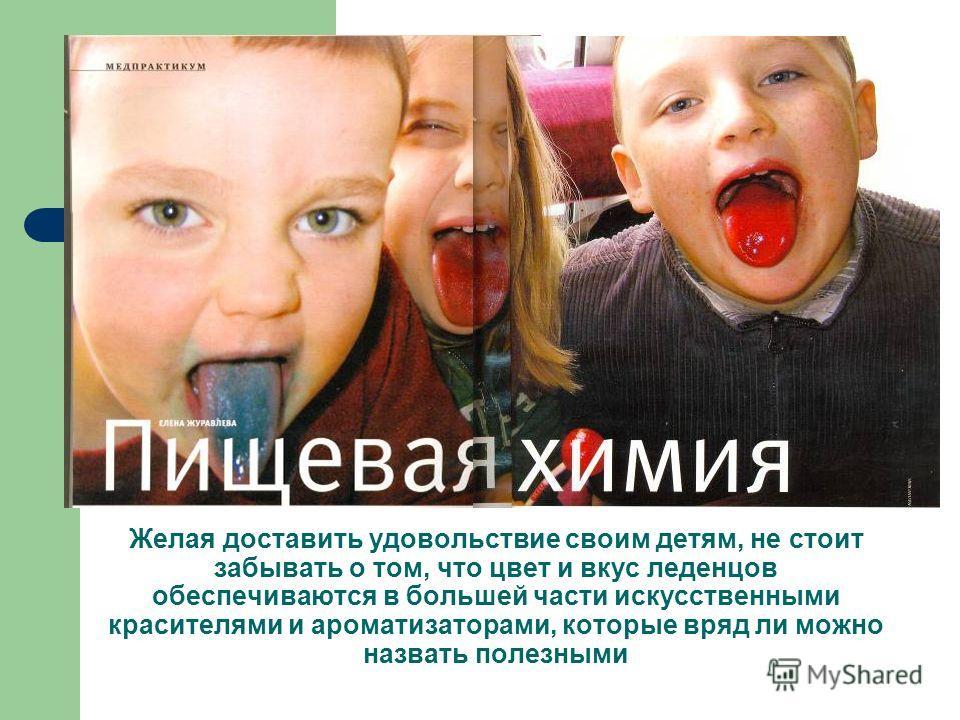Желая доставить удовольствие своим детям, не стоит забывать о том, что цвет и вкус леденцов обеспечиваются в большей части искусственными красителями и ароматизаторами, которые вряд ли можно назвать полезными