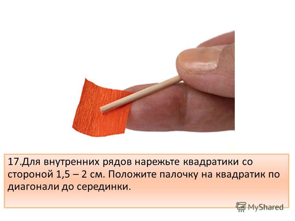 17.Для внутренних рядов нарежьте квадратики со стороной 1,5 – 2 см. Положите палочку на квадратик по диагонали до серединки.