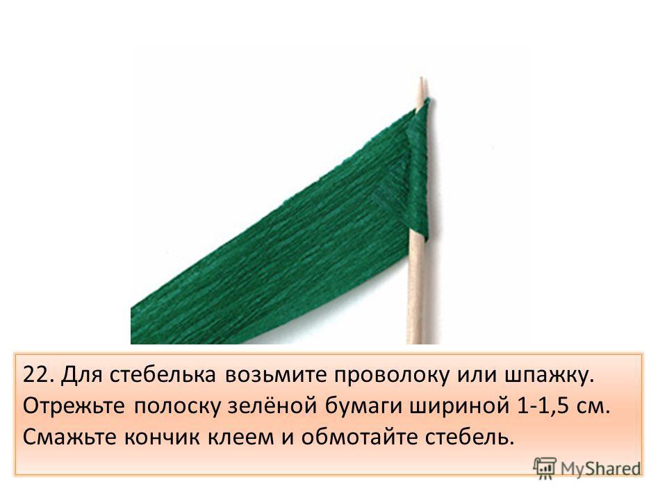22. Для стебелька возьмите проволоку или шпажку. Отрежьте полоску зелёной бумаги шириной 1-1,5 см. Смажьте кончик клеем и обмотайте стебель.