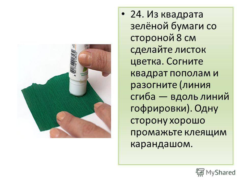 24. Из квадрата зелёной бумаги со стороной 8 см сделайте листок цветка. Согните квадрат пополам и разогните (линия сгиба вдоль линий гофрировки). Одну сторону хорошо промажьте клеящим карандашом.