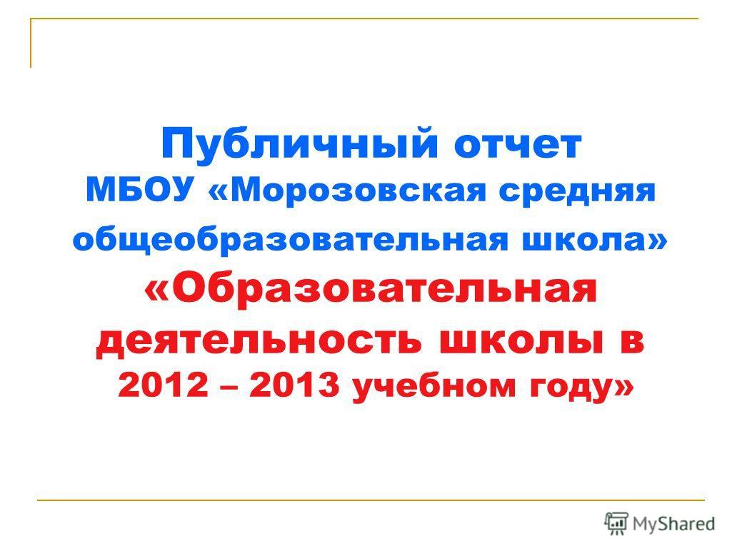 Публичный отчет МБОУ «Морозовская средняя общеобразовательная школа» «Образовательная деятельность школы в 2012 – 2013 учебном году»