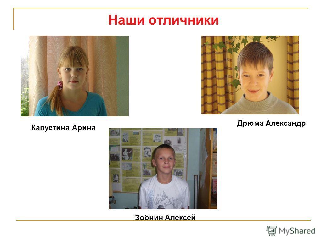 Наши отличники Дрюма Александр Капустина Арина Зобнин Алексей