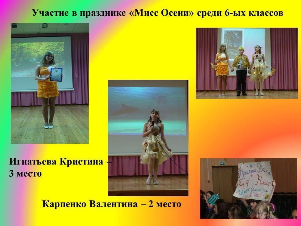 Участие в празднике «Мисс Осени» среди 6-ых классов Игнатьева Кристина – 3 место Карпенко Валентина – 2 место