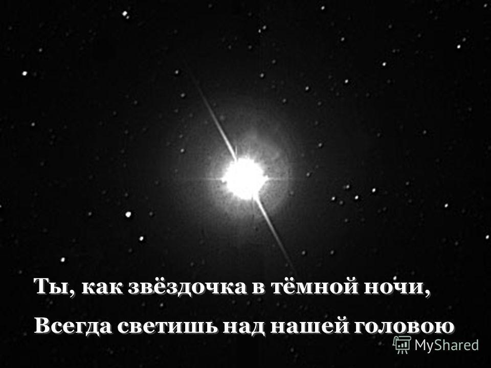 Ты, как звёздочка в тёмной ночи, Всегда светишь над нашей головою Ты, как звёздочка в тёмной ночи, Всегда светишь над нашей головою