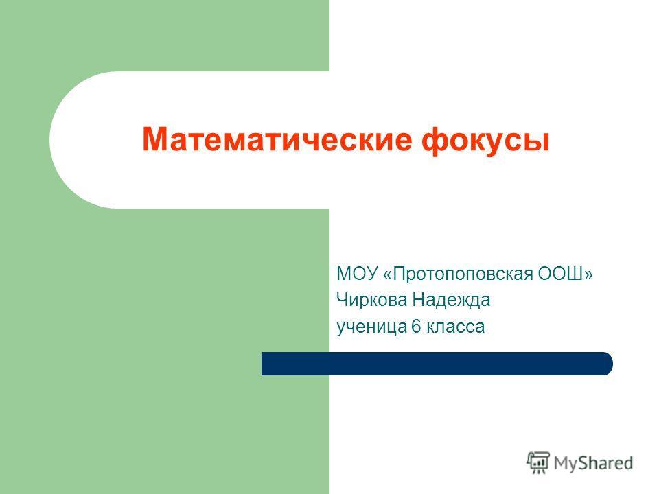 Математические фокусы МОУ «Протопоповская ООШ» Чиркова Надежда ученица 6 класса