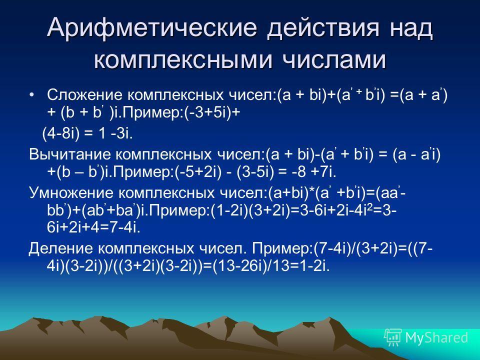 Арифметические действия над комплексными числами Сложение комплексных чисел:(a + bi)+(a + b i) =(a + a ) + (b + b )i.Пример:(-3+5i)+ (4-8i) = 1 -3i. Вычитание комплексных чисел:(a + bi)-(a + b i) = (a - a i) +(b – b )i.Пример:(-5+2i) - (3-5i) = -8 +7
