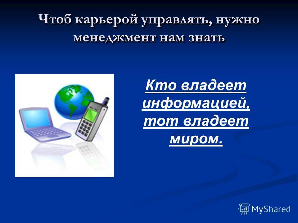 Чтоб карьерой управлять, нужно менеджмент нам знать Кто владеет информацией, тот владеет миром.
