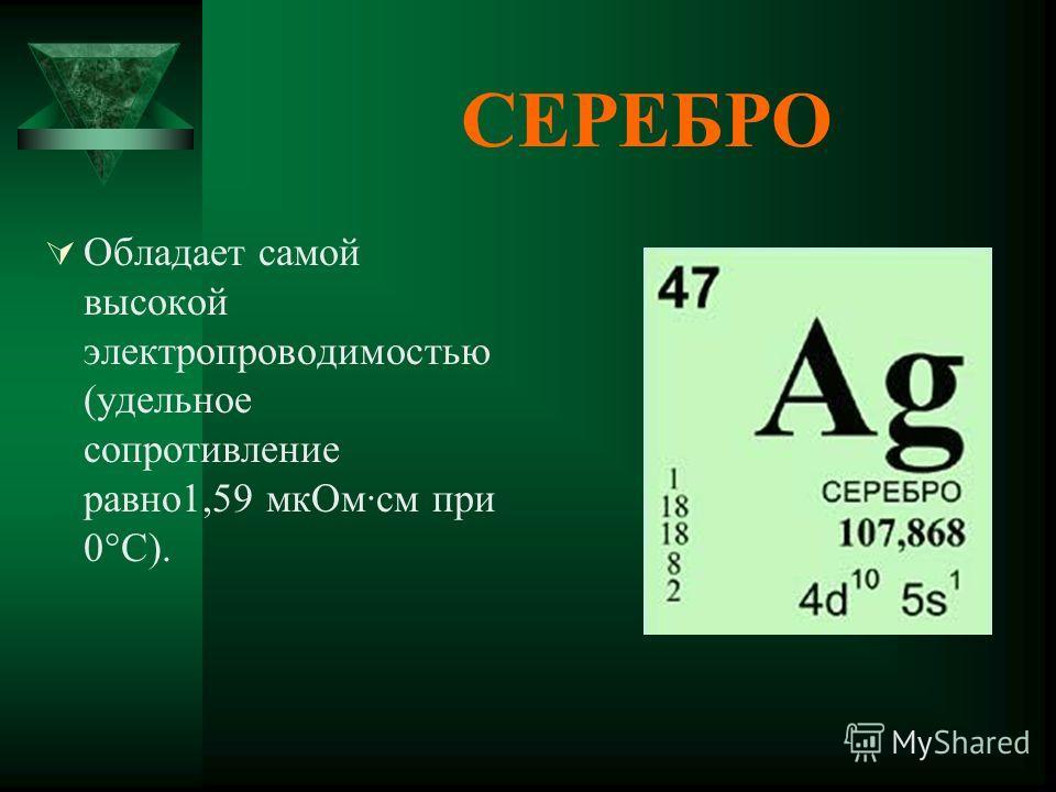 СЕРЕБРО Обладает самой высокой электропроводимостью (удельное сопротивление равно1,59 мкОм·см при 0°C).