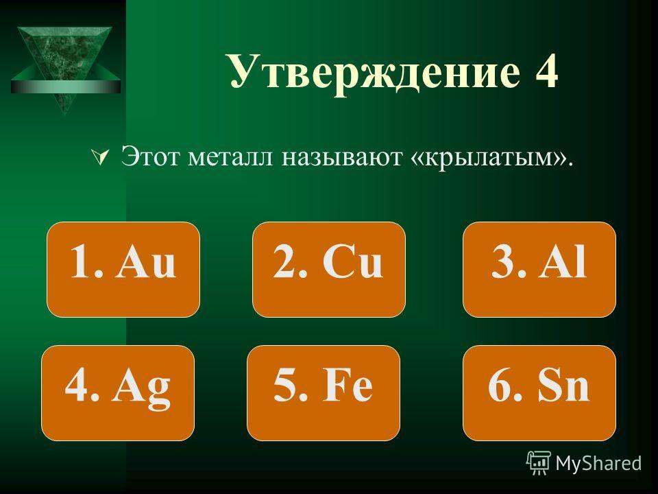 Утверждение 4 Этот металл называют «крылатым». 1. Au2. Сu3. Al 4. Ag5. Fe6. Sn