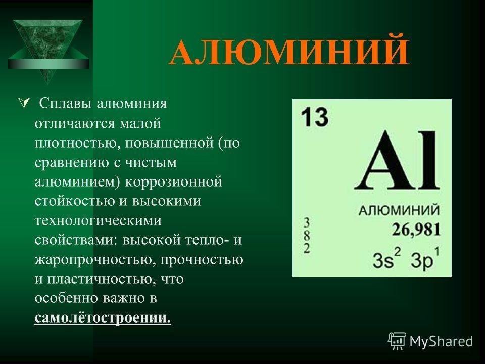 АЛЮМИНИЙ Сплавы алюминия отличаются малой плотностью, повышенной (по сравнению с чистым алюминием) коррозионной стойкостью и высокими технологическими свойствами: высокой тепло- и жаропрочностью, прочностью и пластичностью, что особенно важно в самол