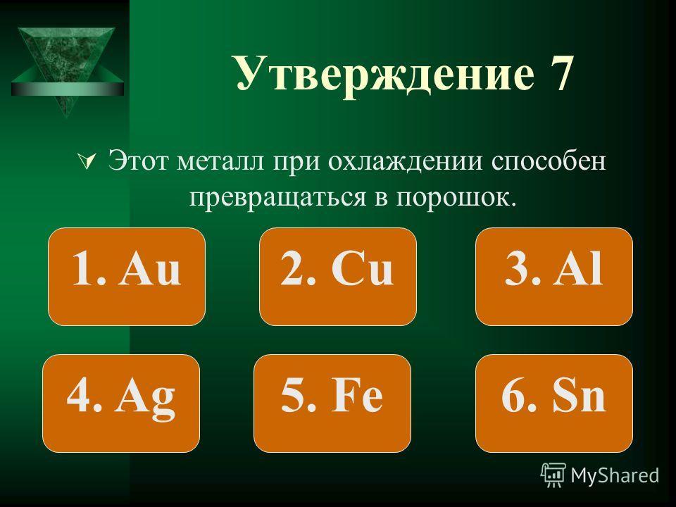 Утверждение 7 Этот металл при охлаждении способен превращаться в порошок. 1. Au2. Сu3. Al 4. Ag5. Fe6. Sn
