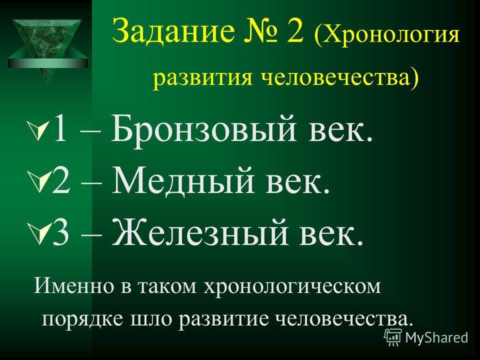 Задание 2 (Хронология развития человечества) 1 – Бронзовый век. 2 – Медный век. 3 – Железный век. Именно в таком хронологическом порядке шло развитие человечества.