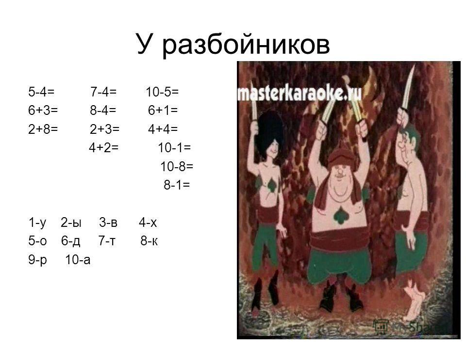 У разбойников 5-4= 7-4= 10-5= 6+3= 8-4= 6+1= 2+8= 2+3= 4+4= 4+2= 10-1= 10-8= 8-1= 1-у 2-ы 3-в 4-х 5-о 6-д 7-т 8-к 9-р 10-а