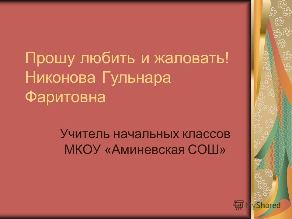 Прошу любить и жаловать! Никонова Гульнара Фаритовна Учитель начальных классов МКОУ «Аминевская СОШ»