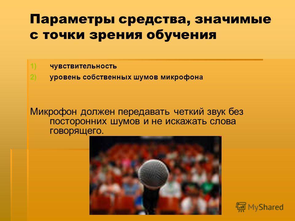 Параметры средства, значимые с точки зрения обучения 1) 1)чувствительность 2) 2)уровень собственных шумов микрофона Микрофон должен передавать четкий звук без посторонних шумов и не искажать слова говорящего.
