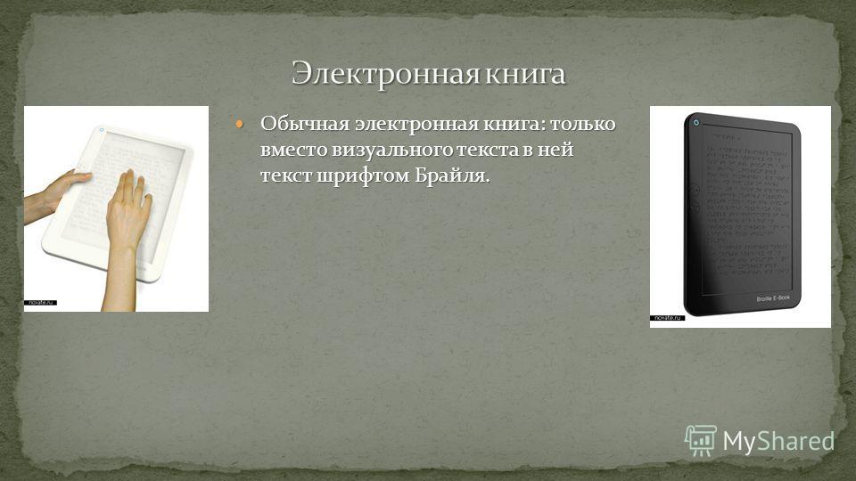 Обычная электронная книга: только вместо визуального текста в ней текст шрифтом Брайля. Обычная электронная книга: только вместо визуального текста в ней текст шрифтом Брайля.