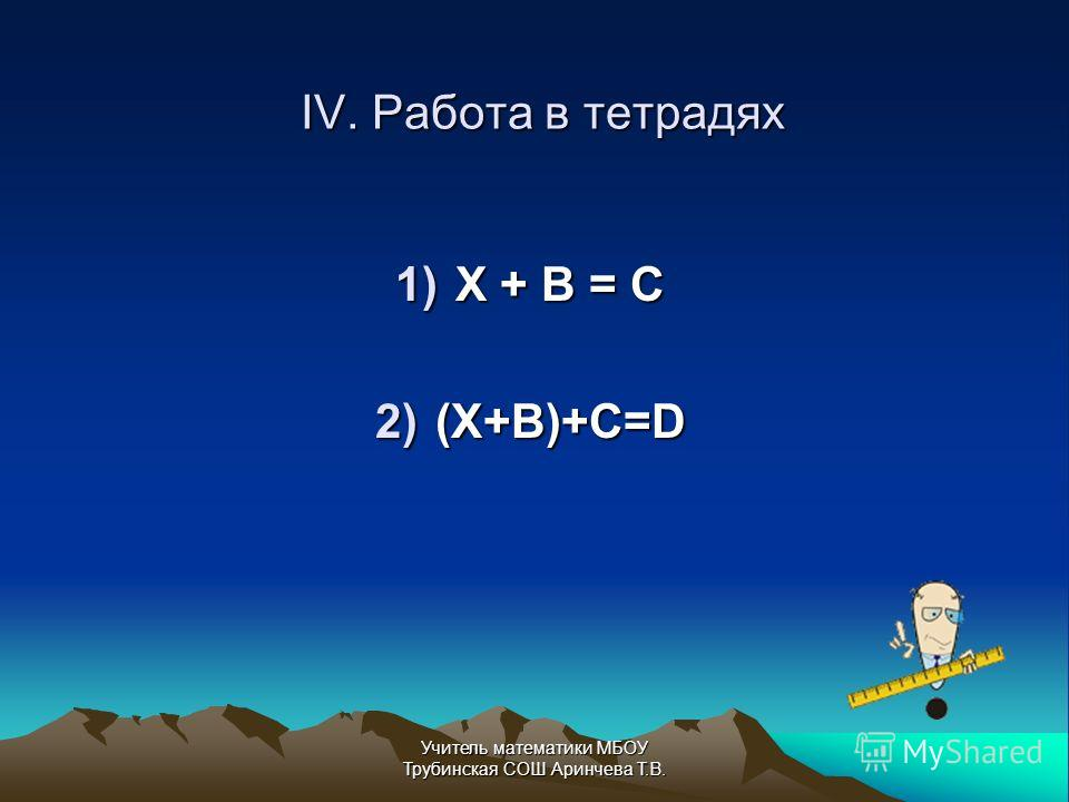 IV. Работа в тетрадях 1)Х + В = С 2)(Х+В)+С=D Учитель математики МБОУ Трубинская СОШ Аринчева Т.В.