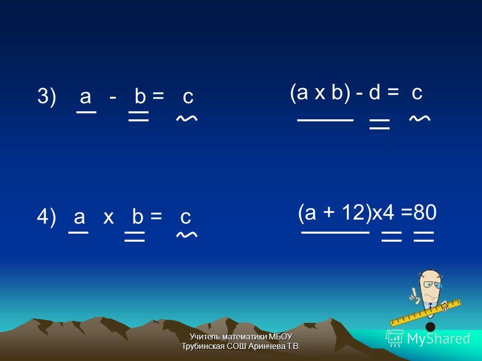 3) a - b = c 4) a х b = c (a х b) - d = c (a + 12)x4 =80 Учитель математики МБОУ Трубинская СОШ Аринчева Т.В.