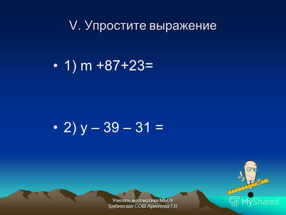 V. Упростите выражение 1) m +87+23= 2) y – 39 – 31 = Учитель математики МБОУ Трубинская СОШ Аринчева Т.В.