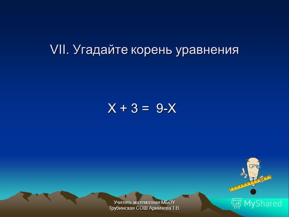VII. Угадайте корень уравнения Х + 3 = 9-Х Учитель математики МБОУ Трубинская СОШ Аринчева Т.В.