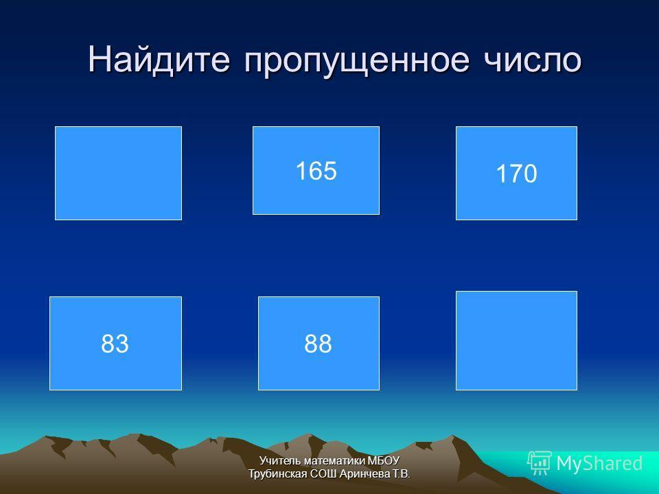 Найдите пропущенное число Найдите пропущенное число 165 170 8388 Учитель математики МБОУ Трубинская СОШ Аринчева Т.В.
