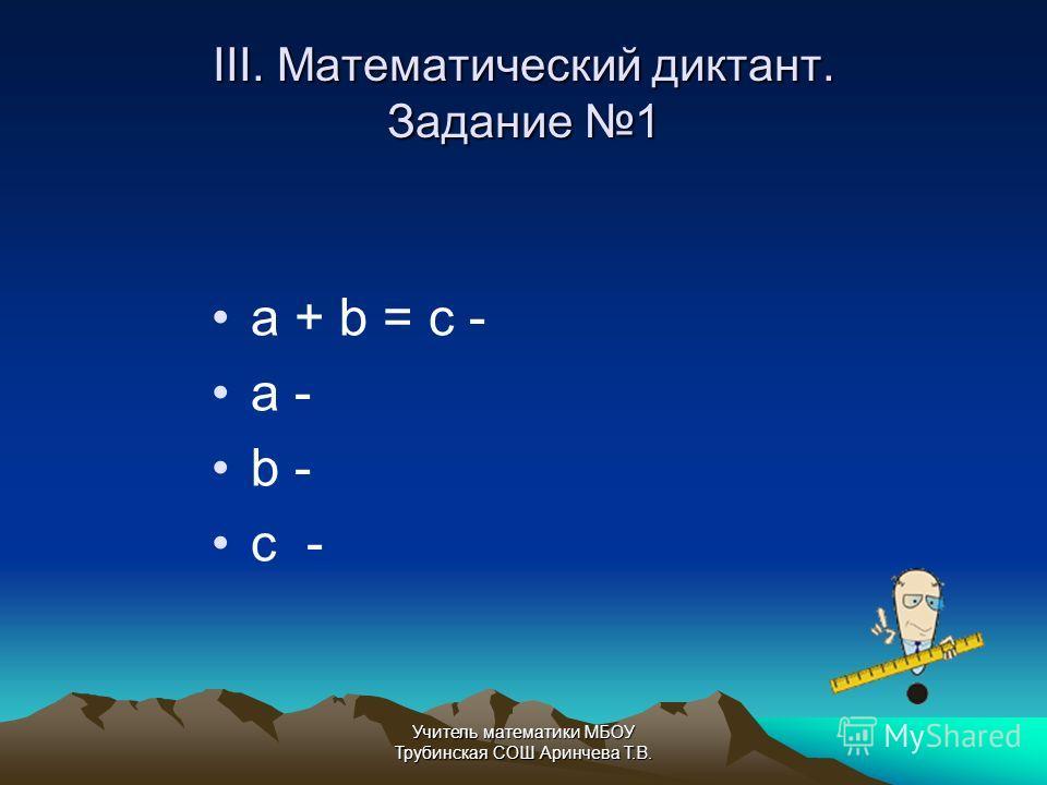 III. Математический диктант. Задание 1 a + b = c - a - b - c - Учитель математики МБОУ Трубинская СОШ Аринчева Т.В.