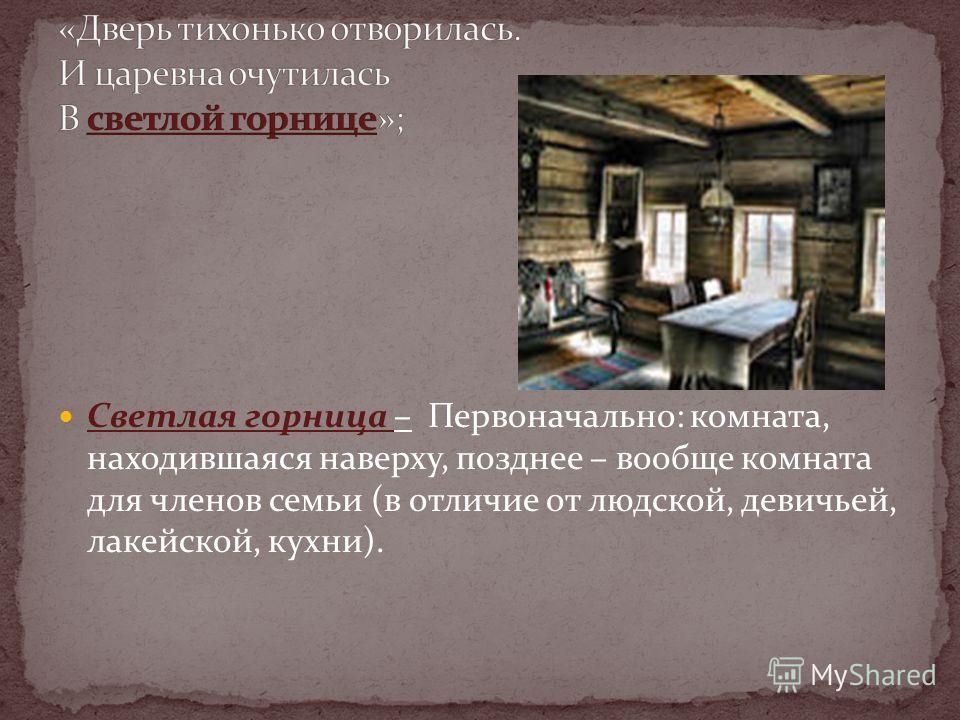 Светлая горница – Первоначально: комната, находившаяся наверху, позднее – вообще комната для членов семьи (в отличие от людской, девичьей, лакейской, кухни).