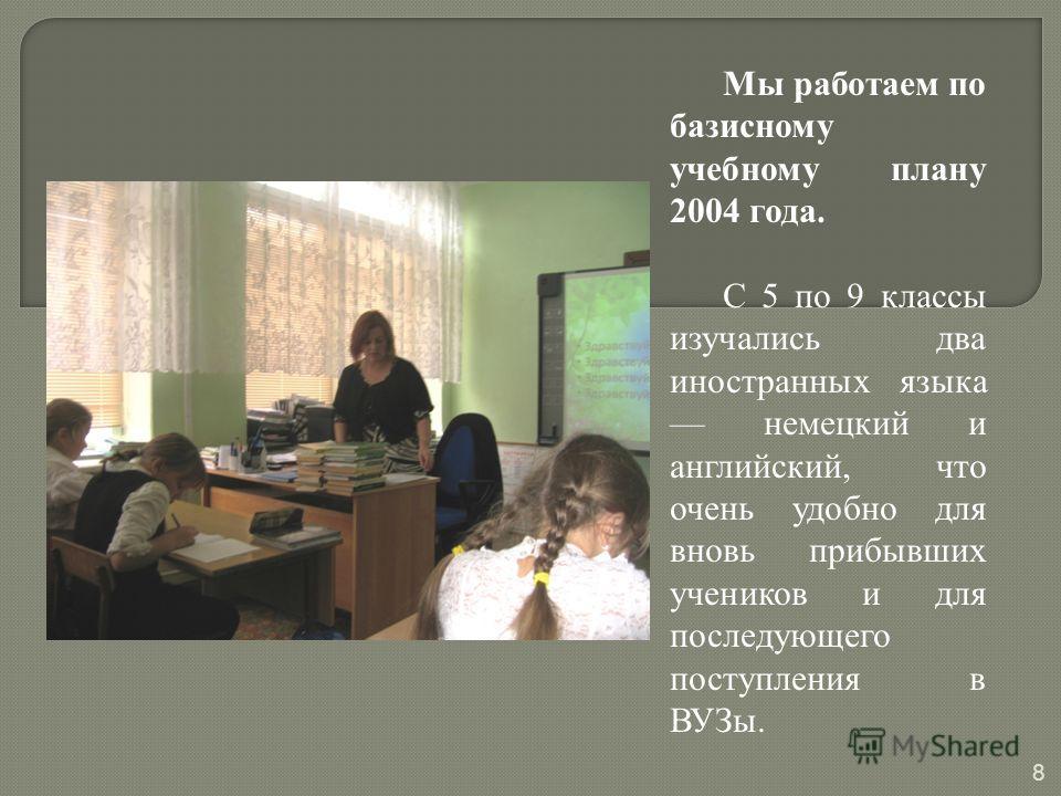 Мы работаем по базисному учебному плану 2004 года. С 5 по 9 классы изучались два иностранных языка немецкий и английский, что очень удобно для вновь прибывших учеников и для последующего поступления в ВУЗы. 8