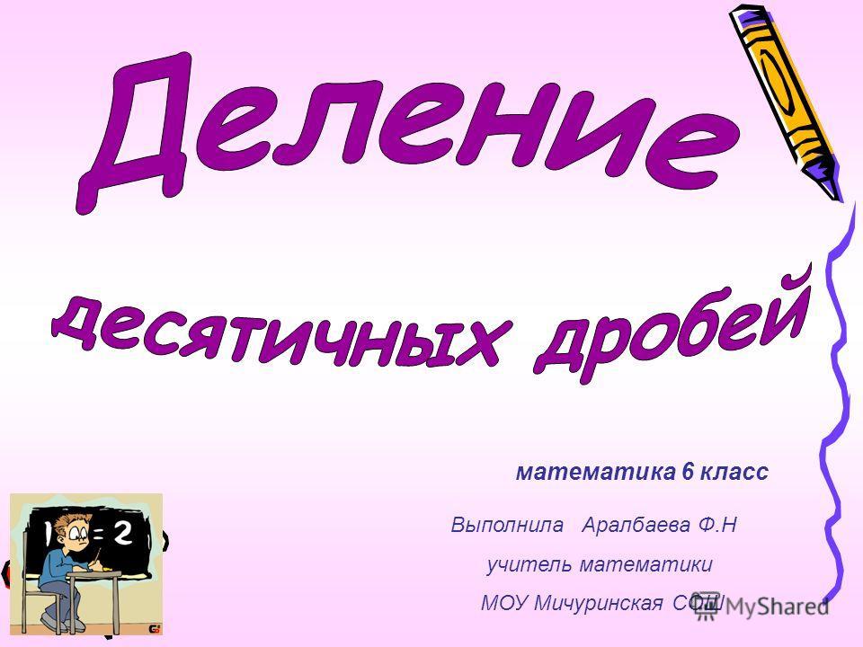 математика 6 класс Выполнила Аралбаева Ф.Н учитель математики МОУ Мичуринская СОШ