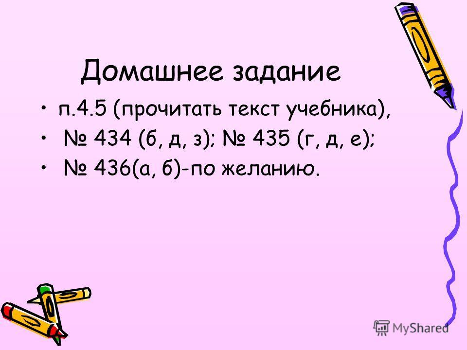 Домашнее задание п.4.5 (прочитать текст учебника), 434 (б, д, з); 435 (г, д, е); 436(а, б)-по желанию.