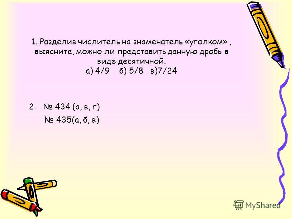 1. Разделив числитель на знаменатель «уголком», выясните, можно ли представить данную дробь в виде десятичной. а) 4/9 б) 5/8 в)7/24 2. 434 (а, в, г) 435(а, б, в)