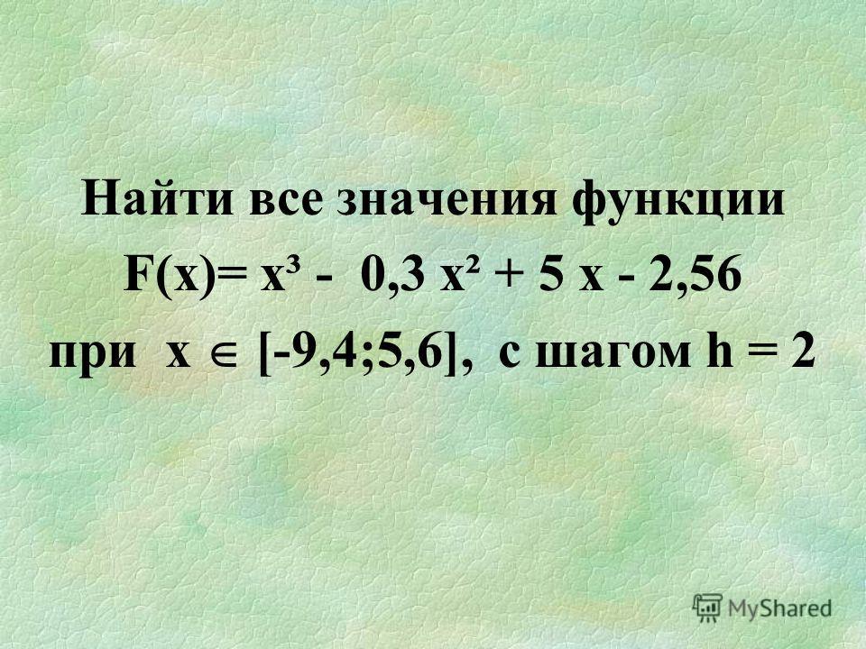 Найти все значения функции F(х)= х³ - 0,3 х² + 5 х - 2,56 при х [-9,4;5,6], c шагом h = 2