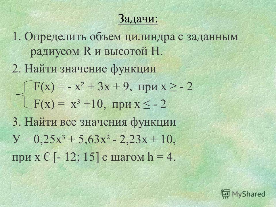 Задачи: 1. Определить объем цилиндра с заданным радиусом R и высотой H. 2. Найти значение функции F(x) = - х² + 3х + 9, при х - 2 F(x) = х³ +10, при х - 2 3. Найти все значения функции У = 0,25х³ + 5,63х² - 2,23х + 10, при х [- 12; 15] с шагом h = 4.