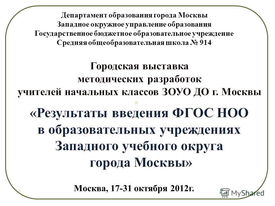 я Департамент образования города Москвы Западное окружное управление образования Государственное бюджетное образовательное учреждение Средняя общеобразовательная школа 914 Москва, 17-31 октября 2012г.