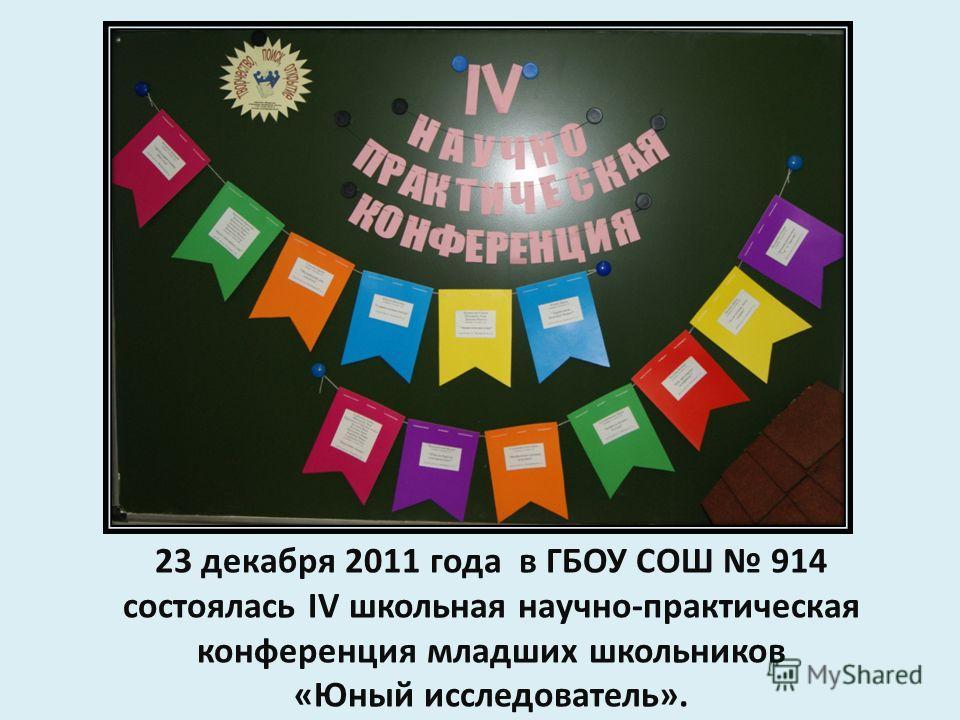 23 декабря 2011 года в ГБОУ СОШ 914 состоялась IV школьная научно-практическая конференция младших школьников «Юный исследователь».