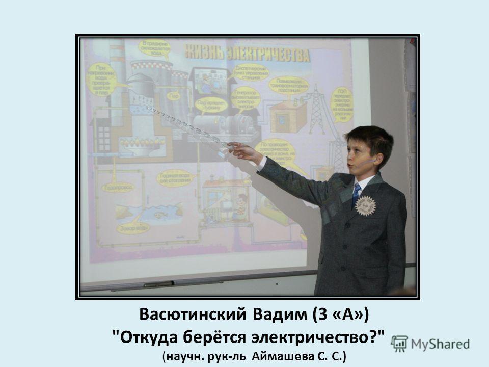 Васютинский Вадим (3 «А») Откуда берётся электричество? (научн. рук-ль Аймашева С. С.)