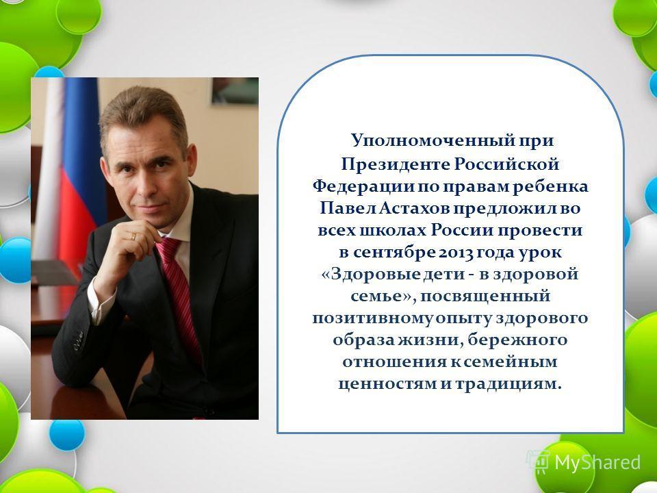 Уполномоченный при Президенте Российской Федерации по правам ребенка Павел Астахов предложил во всех школах России провести в сентябре 2013 года урок «Здоровые дети - в здоровой семье», посвященный позитивному опыту здорового образа жизни, бережного