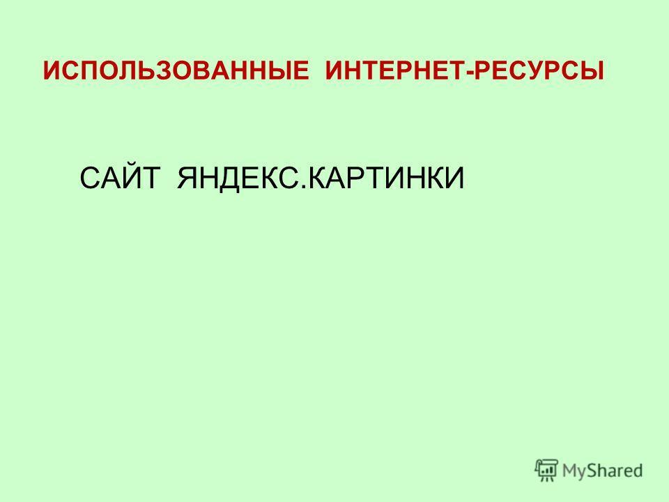 ИСПОЛЬЗОВАННЫЕ ИНТЕРНЕТ-РЕСУРСЫ САЙТ ЯНДЕКС.КАРТИНКИ