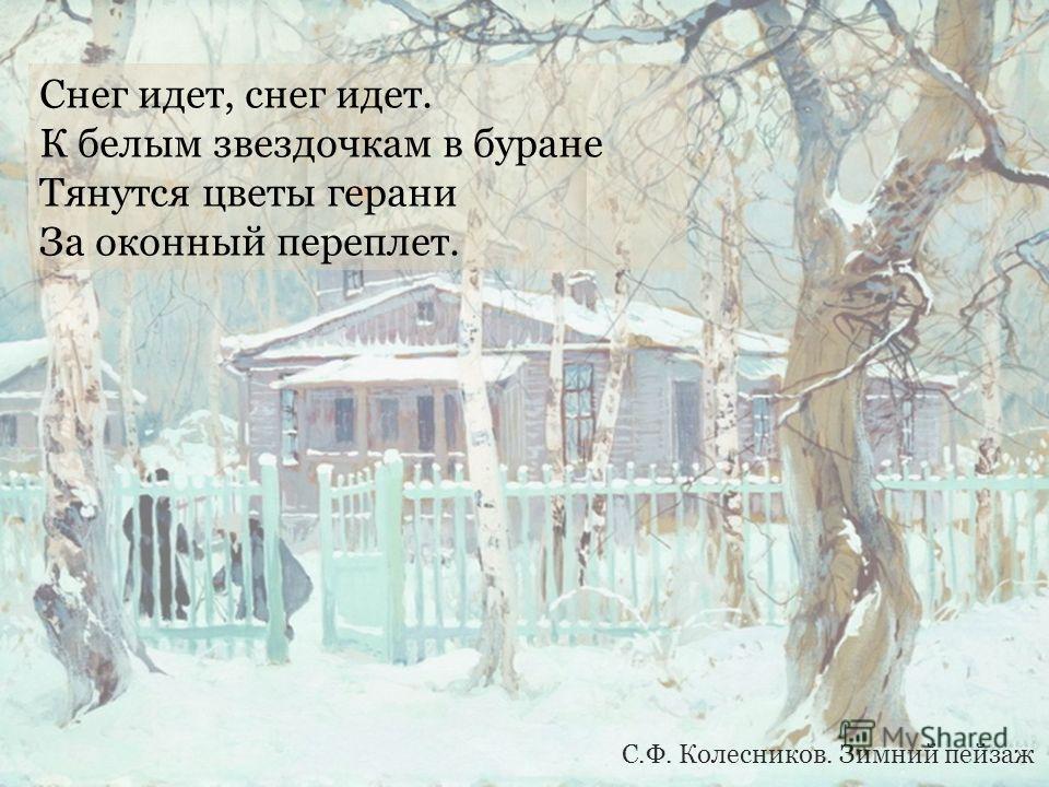 Снег идет, снег идет. К белым звездочкам в буране Тянутся цветы герани За оконный переплет. С.Ф. Колесников. Зимний пейзаж