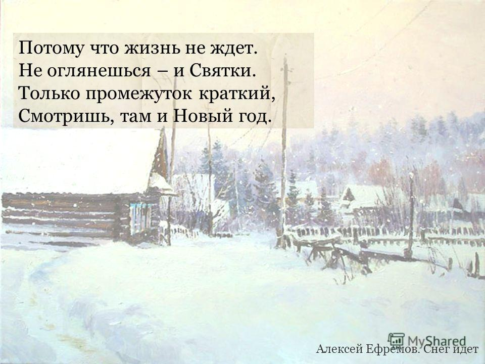 Потому что жизнь не ждет. Не оглянешься – и Святки. Только промежуток краткий, Смотришь, там и Новый год. Алексей Ефремов. Снег идет
