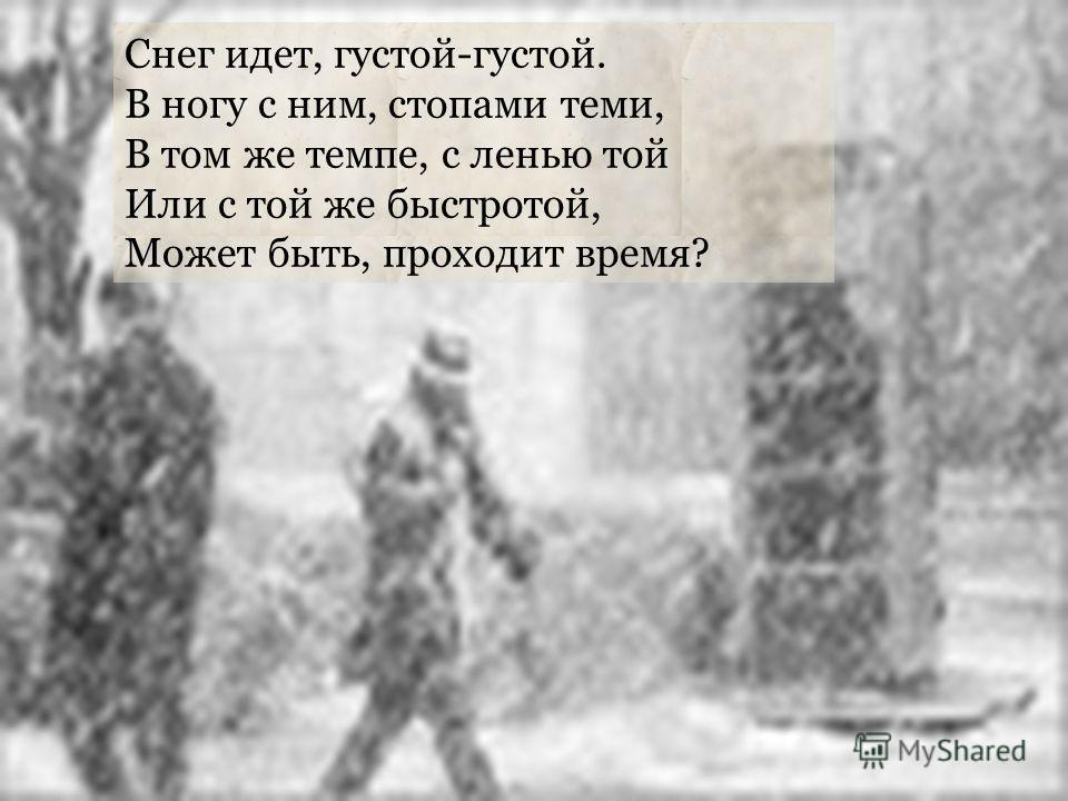 Снег идет, густой-густой. В ногу с ним, стопами теми, В том же темпе, с ленью той Или с той же быстротой, Может быть, проходит время?