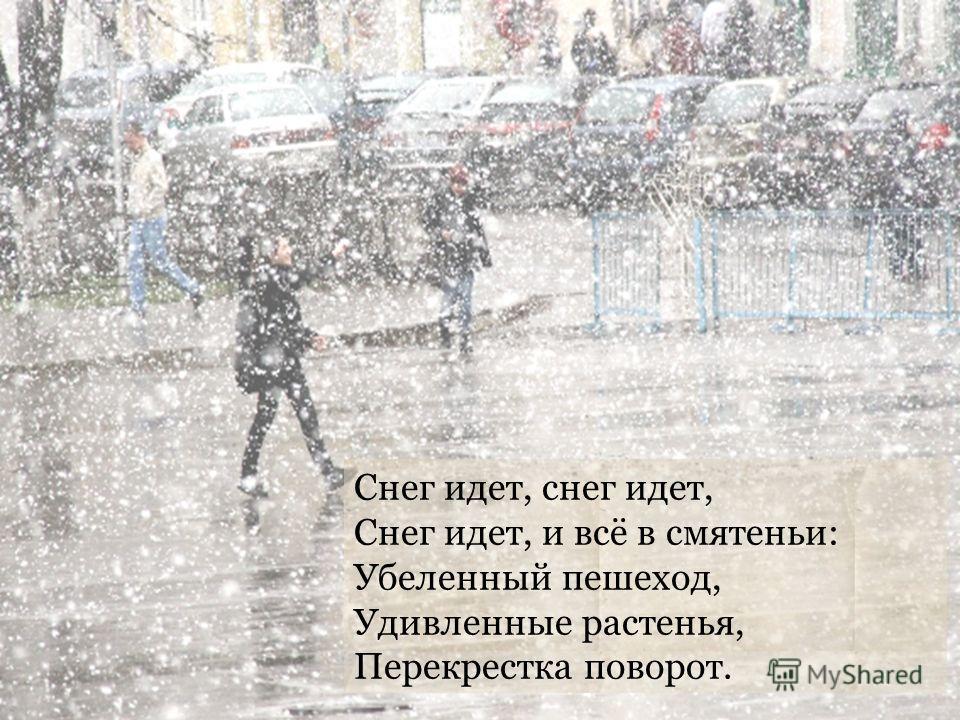 Снег идет, снег идет, Снег идет, и всё в смятеньи: Убеленный пешеход, Удивленные растенья, Перекрестка поворот.