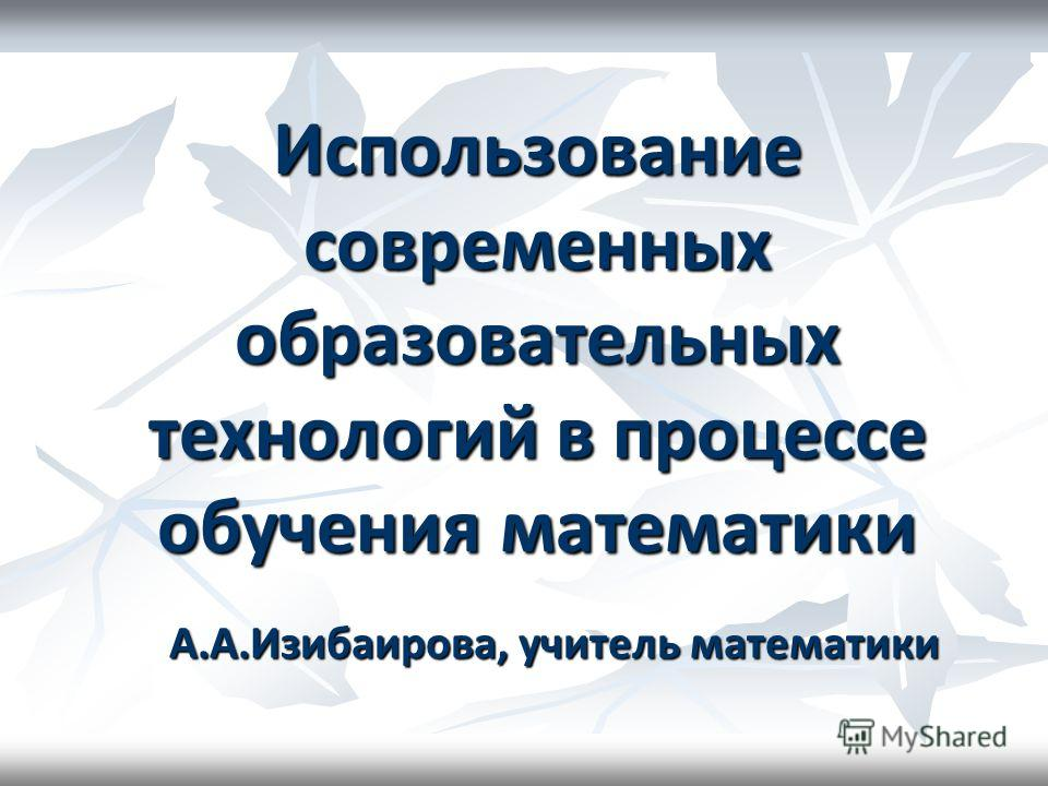 Использование современных образовательных технологий в процессе обучения математики А.А.Изибаирова, учитель математики