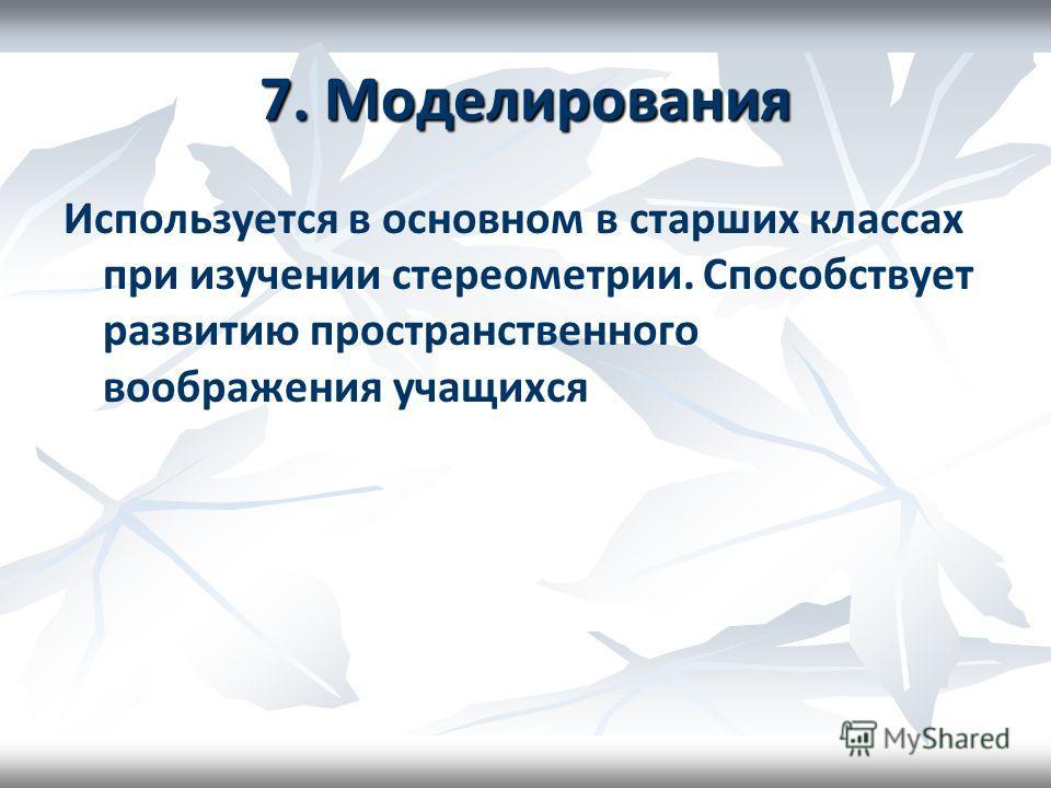 7. Моделирования Используется в основном в старших классах при изучении стереометрии. Способствует развитию пространственного воображения учащихся