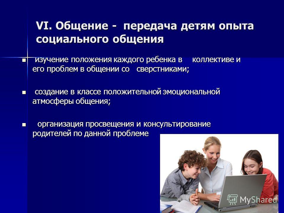 VI. Общение - передача детям опыта социального общения изучение положения каждого ребенка в коллективе и его проблем в общении со сверстниками; изучение положения каждого ребенка в коллективе и его проблем в общении со сверстниками; создание в классе
